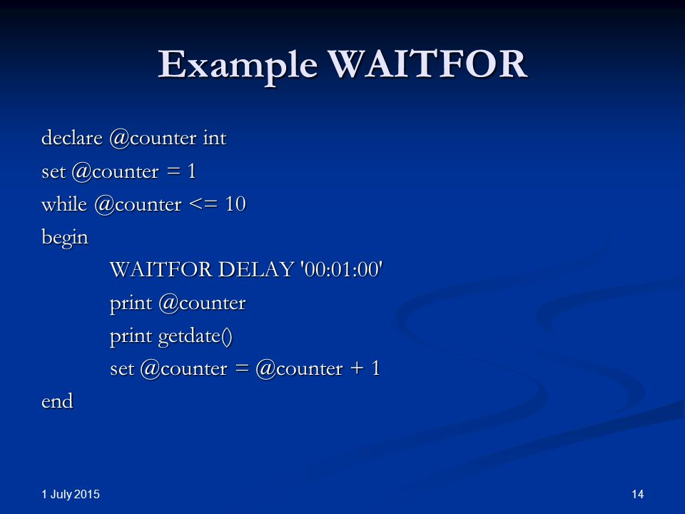 Example WAITFOR declare @counter int set @counter = 1 while @counter <= 10 begin WAITFOR DELAY 00:01:00 print @counter print getdate() set @counter = @counter + 1 end 1 July 2015 14