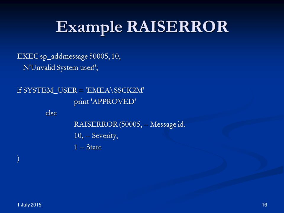 Example RAISERROR EXEC sp_addmessage 50005, 10, N Unvalid System user! ; N Unvalid System user! ; if SYSTEM_USER = EMEA\SSCK2M print APPROVED else RAISERROR (50005, -- Message id.