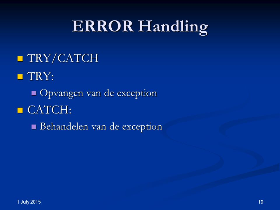 ERROR Handling TRY/CATCH TRY/CATCH TRY: TRY: Opvangen van de exception Opvangen van de exception CATCH: CATCH: Behandelen van de exception Behandelen van de exception 1 July 2015 19