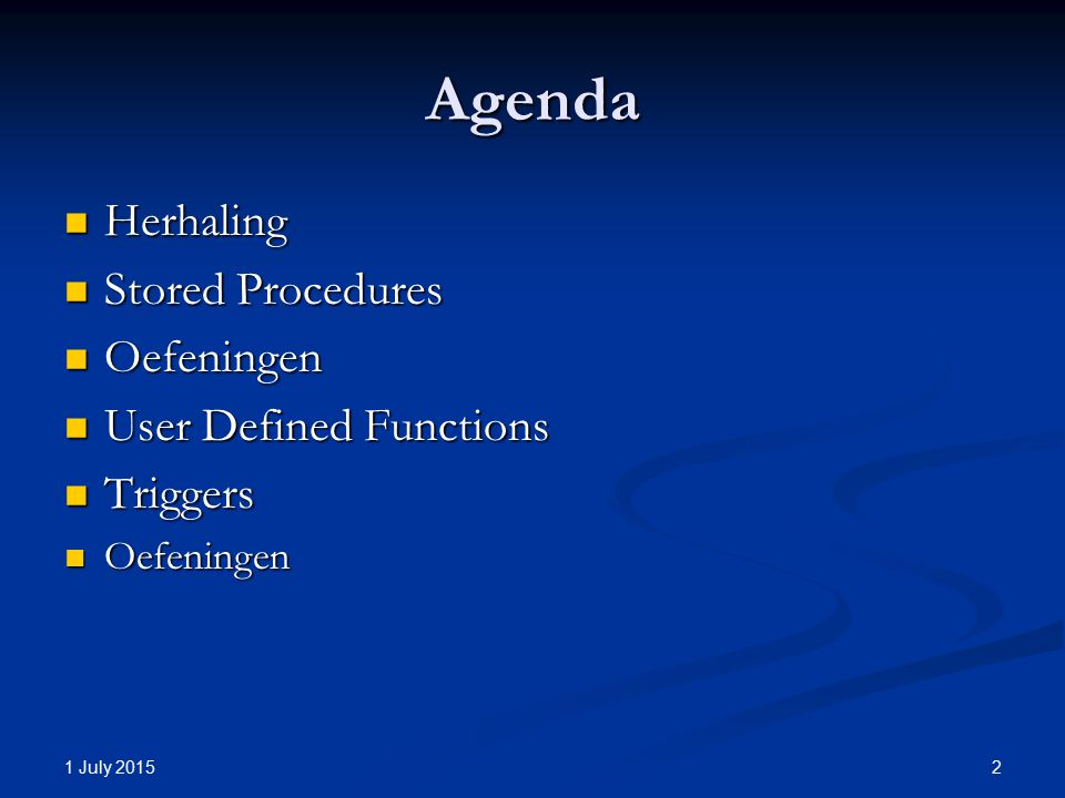1 July 2015 2 Agenda Herhaling Herhaling Stored Procedures Stored Procedures Oefeningen Oefeningen User Defined Functions User Defined Functions Triggers Triggers Oefeningen Oefeningen