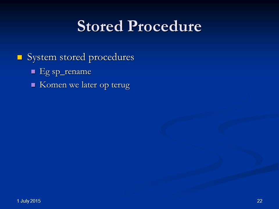 Stored Procedure System stored procedures System stored procedures Eg sp_rename Eg sp_rename Komen we later op terug Komen we later op terug 1 July 2015 22