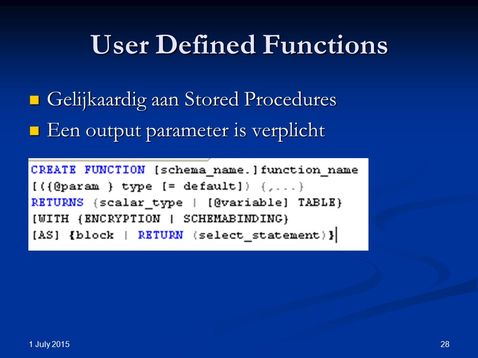 User Defined Functions Gelijkaardig aan Stored Procedures Gelijkaardig aan Stored Procedures Een output parameter is verplicht Een output parameter is verplicht 1 July 2015 28