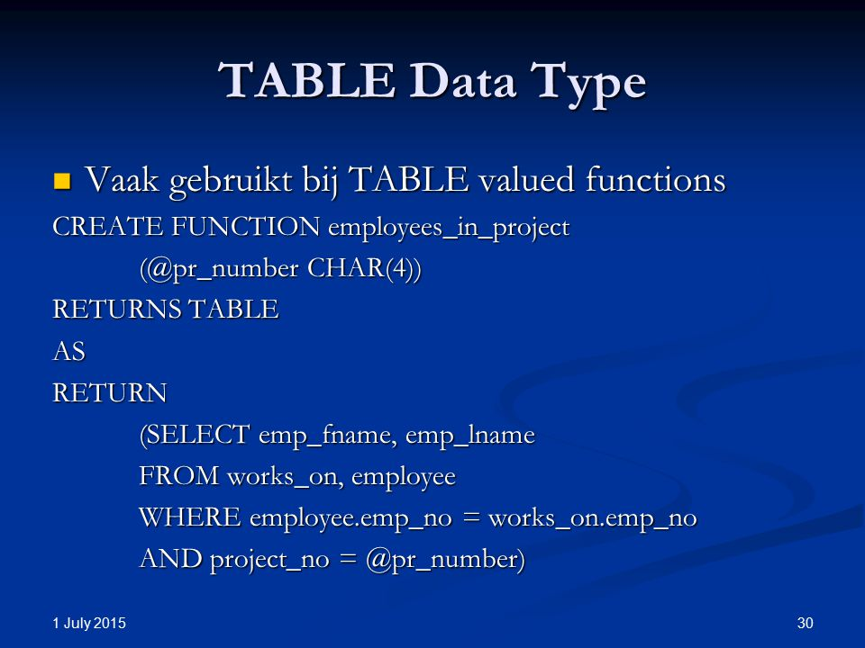 TABLE Data Type Vaak gebruikt bij TABLE valued functions Vaak gebruikt bij TABLE valued functions CREATE FUNCTION employees_in_project (@pr_number CHAR(4)) RETURNS TABLE ASRETURN (SELECT emp_fname, emp_lname FROM works_on, employee WHERE employee.emp_no = works_on.emp_no AND project_no = @pr_number) 1 July 2015 30