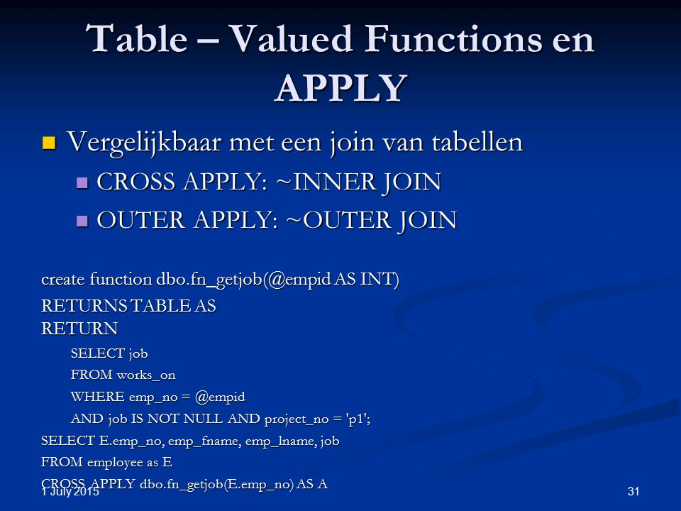 Table – Valued Functions en APPLY Vergelijkbaar met een join van tabellen Vergelijkbaar met een join van tabellen CROSS APPLY: ~INNER JOIN CROSS APPLY: ~INNER JOIN OUTER APPLY: ~OUTER JOIN OUTER APPLY: ~OUTER JOIN create function dbo.fn_getjob(@empid AS INT) RETURNS TABLE AS RETURN SELECT job FROM works_on WHERE emp_no = @empid AND job IS NOT NULL AND project_no = p1 ; SELECT E.emp_no, emp_fname, emp_lname, job FROM employee as E CROSS APPLY dbo.fn_getjob(E.emp_no) AS A 1 July 2015 31