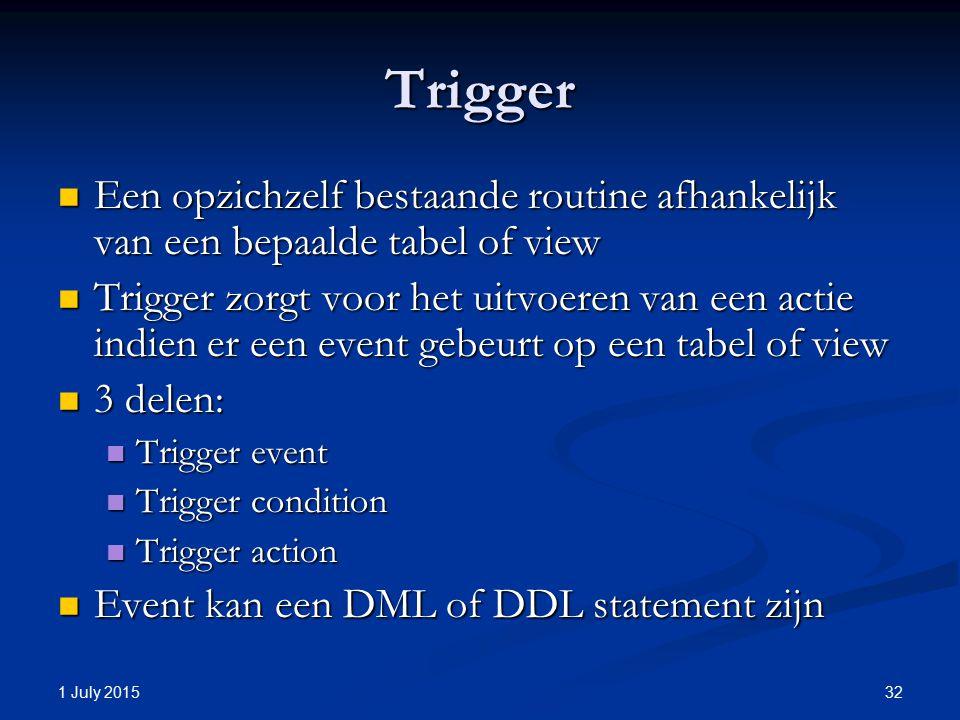 Trigger Een opzichzelf bestaande routine afhankelijk van een bepaalde tabel of view Een opzichzelf bestaande routine afhankelijk van een bepaalde tabel of view Trigger zorgt voor het uitvoeren van een actie indien er een event gebeurt op een tabel of view Trigger zorgt voor het uitvoeren van een actie indien er een event gebeurt op een tabel of view 3 delen: 3 delen: Trigger event Trigger event Trigger condition Trigger condition Trigger action Trigger action Event kan een DML of DDL statement zijn Event kan een DML of DDL statement zijn 1 July 2015 32