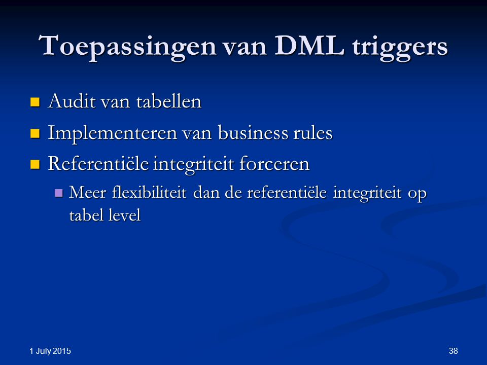 Toepassingen van DML triggers Audit van tabellen Audit van tabellen Implementeren van business rules Implementeren van business rules Referentiële integriteit forceren Referentiële integriteit forceren Meer flexibiliteit dan de referentiële integriteit op tabel level Meer flexibiliteit dan de referentiële integriteit op tabel level 1 July 2015 38