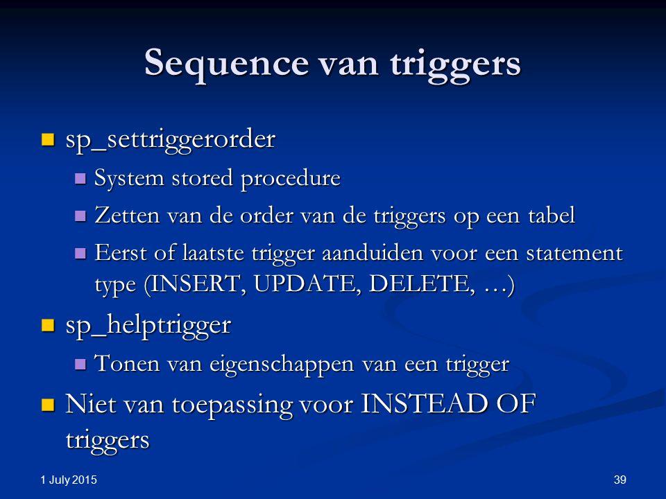 Sequence van triggers sp_settriggerorder sp_settriggerorder System stored procedure System stored procedure Zetten van de order van de triggers op een tabel Zetten van de order van de triggers op een tabel Eerst of laatste trigger aanduiden voor een statement type (INSERT, UPDATE, DELETE, …) Eerst of laatste trigger aanduiden voor een statement type (INSERT, UPDATE, DELETE, …) sp_helptrigger sp_helptrigger Tonen van eigenschappen van een trigger Tonen van eigenschappen van een trigger Niet van toepassing voor INSTEAD OF triggers Niet van toepassing voor INSTEAD OF triggers 1 July 2015 39