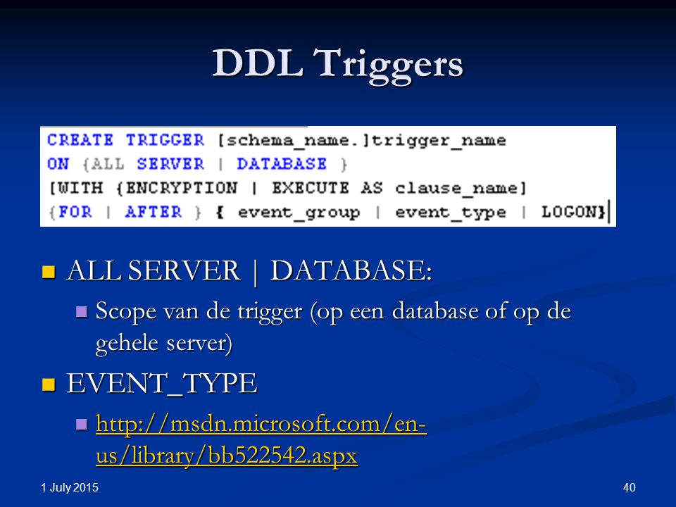 DDL Triggers ALL SERVER | DATABASE: ALL SERVER | DATABASE: Scope van de trigger (op een database of op de gehele server) Scope van de trigger (op een database of op de gehele server) EVENT_TYPE EVENT_TYPE http://msdn.microsoft.com/en- us/library/bb522542.aspx http://msdn.microsoft.com/en- us/library/bb522542.aspx http://msdn.microsoft.com/en- us/library/bb522542.aspx http://msdn.microsoft.com/en- us/library/bb522542.aspx 1 July 2015 40