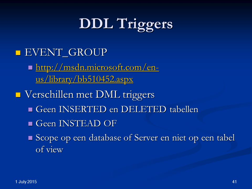 DDL Triggers EVENT_GROUP EVENT_GROUP http://msdn.microsoft.com/en- us/library/bb510452.aspx http://msdn.microsoft.com/en- us/library/bb510452.aspx http://msdn.microsoft.com/en- us/library/bb510452.aspx http://msdn.microsoft.com/en- us/library/bb510452.aspx Verschillen met DML triggers Verschillen met DML triggers Geen INSERTED en DELETED tabellen Geen INSERTED en DELETED tabellen Geen INSTEAD OF Geen INSTEAD OF Scope op een database of Server en niet op een tabel of view Scope op een database of Server en niet op een tabel of view 1 July 2015 41