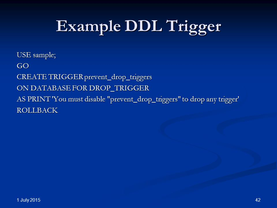 Example DDL Trigger USE sample; GO CREATE TRIGGER prevent_drop_triggers ON DATABASE FOR DROP_TRIGGER AS PRINT 'You must disable