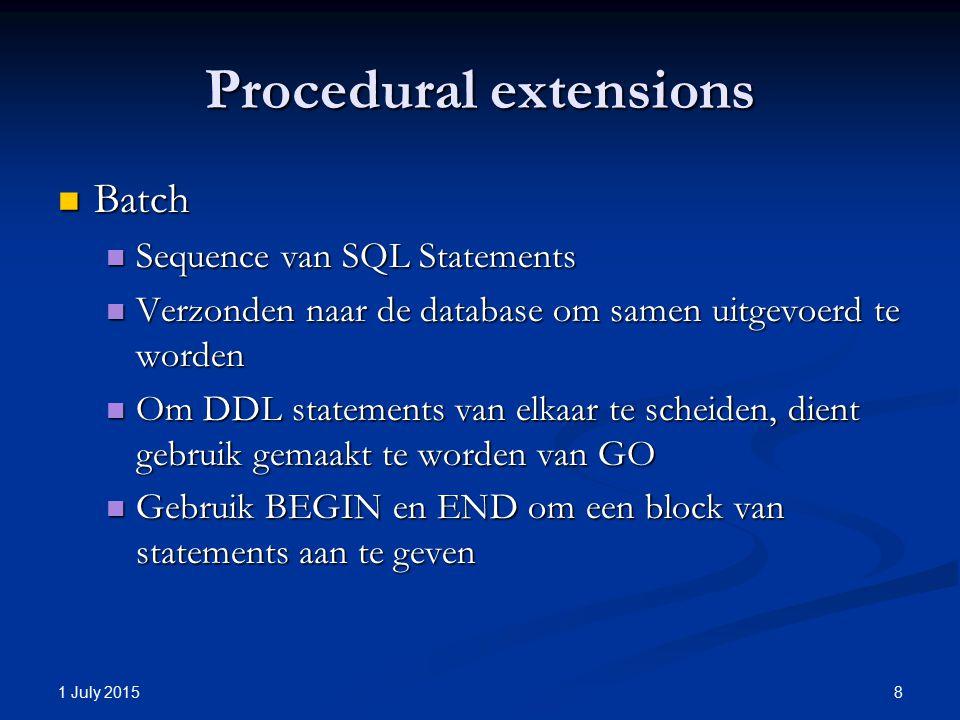 Procedural extensions Batch Batch Sequence van SQL Statements Sequence van SQL Statements Verzonden naar de database om samen uitgevoerd te worden Verzonden naar de database om samen uitgevoerd te worden Om DDL statements van elkaar te scheiden, dient gebruik gemaakt te worden van GO Om DDL statements van elkaar te scheiden, dient gebruik gemaakt te worden van GO Gebruik BEGIN en END om een block van statements aan te geven Gebruik BEGIN en END om een block van statements aan te geven 1 July 2015 8