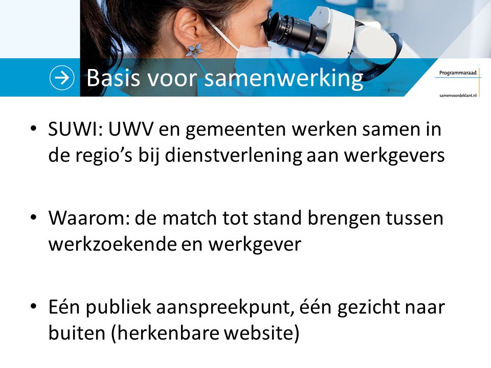 Basis voor samenwerking SUWI: UWV en gemeenten werken samen in de regio's bij dienstverlening aan werkgevers Waarom: de match tot stand brengen tussen werkzoekende en werkgever Eén publiek aanspreekpunt, één gezicht naar buiten (herkenbare website)