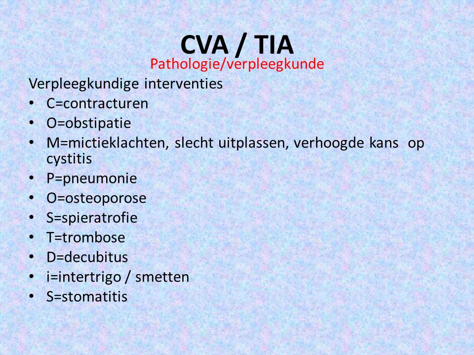 CVA / TIA Pathologie/verpleegkunde Verpleegkundige interventies C=contracturen O=obstipatie M=mictieklachten, slecht uitplassen, verhoogde kans op cystitis P=pneumonie O=osteoporose S=spieratrofie T=trombose D=decubitus i=intertrigo / smetten S=stomatitis