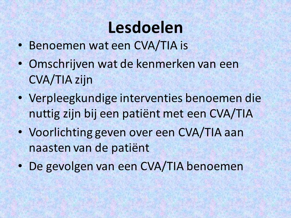 Lesdoelen Benoemen wat een CVA/TIA is Omschrijven wat de kenmerken van een CVA/TIA zijn Verpleegkundige interventies benoemen die nuttig zijn bij een patiënt met een CVA/TIA Voorlichting geven over een CVA/TIA aan naasten van de patiënt De gevolgen van een CVA/TIA benoemen
