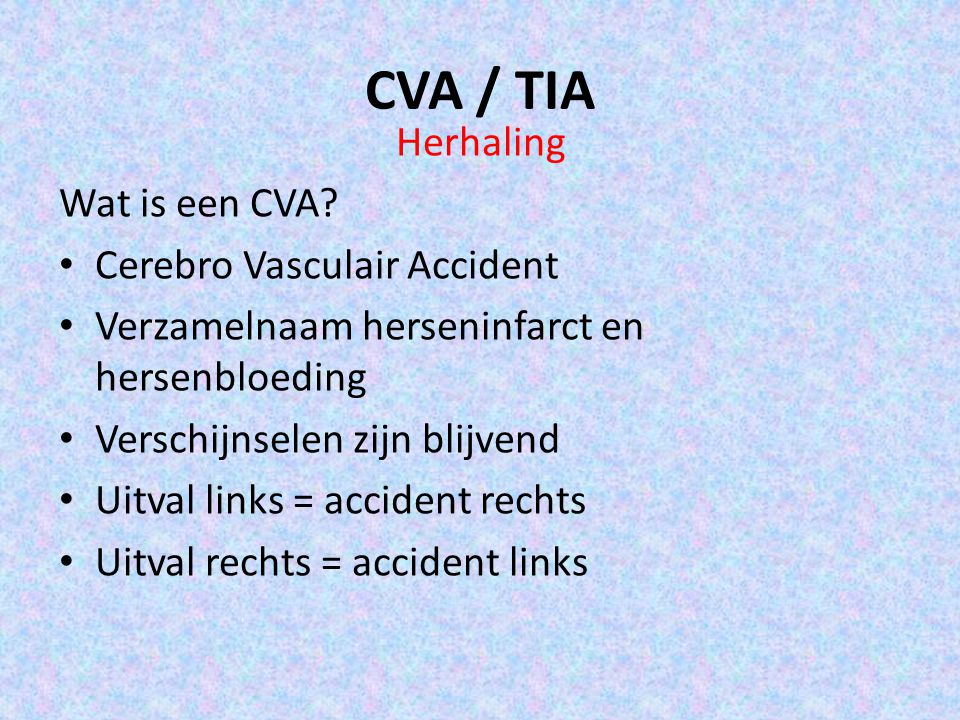 CVA / TIA Herhaling Wat is een CVA? Cerebro Vasculair Accident Verzamelnaam herseninfarct en hersenbloeding Verschijnselen zijn blijvend Uitval links