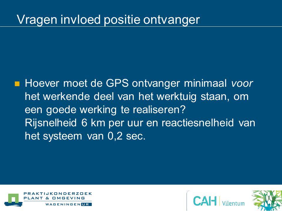 Vragen invloed positie ontvanger Hoever moet de GPS ontvanger minimaal voor het werkende deel van het werktuig staan, om een goede werking te realiseren.