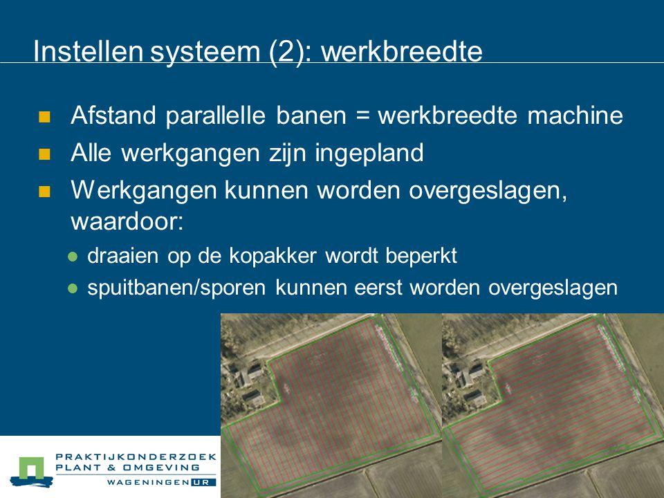 Instellen systeem (2): werkbreedte Afstand parallelle banen = werkbreedte machine Alle werkgangen zijn ingepland Werkgangen kunnen worden overgeslagen, waardoor: draaien op de kopakker wordt beperkt spuitbanen/sporen kunnen eerst worden overgeslagen