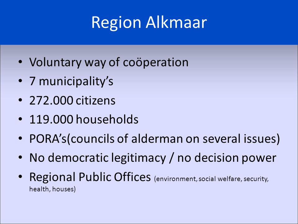 Voluntary way of coöperation 7 municipality's 272.000 citizens 119.000 households PORA's(councils of alderman on several issues) No democratic legitimacy / no decision power Regional Public Offices (environment, social welfare, security, health, houses)