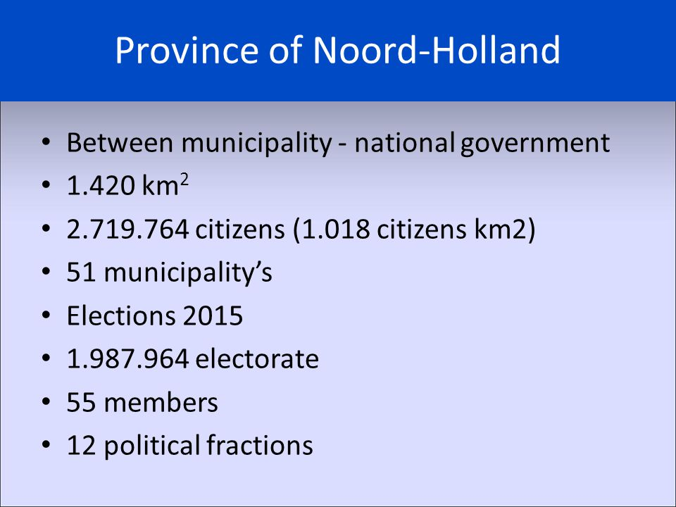 Province of Noord-Holland Between municipality - national government 1.420 km 2 2.719.764 citizens (1.018 citizens km2) 51 municipality's Elections 2015 1.987.964 electorate 55 members 12 political fractions