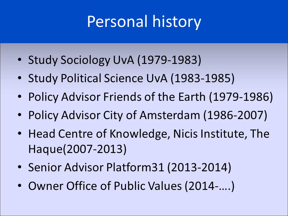 Personal history Study Sociology UvA (1979-1983) Study Political Science UvA (1983-1985) Policy Advisor Friends of the Earth (1979-1986) Policy Advisor City of Amsterdam (1986-2007) Head Centre of Knowledge, Nicis Institute, The Haque(2007-2013) Senior Advisor Platform31 (2013-2014) Owner Office of Public Values (2014-….)