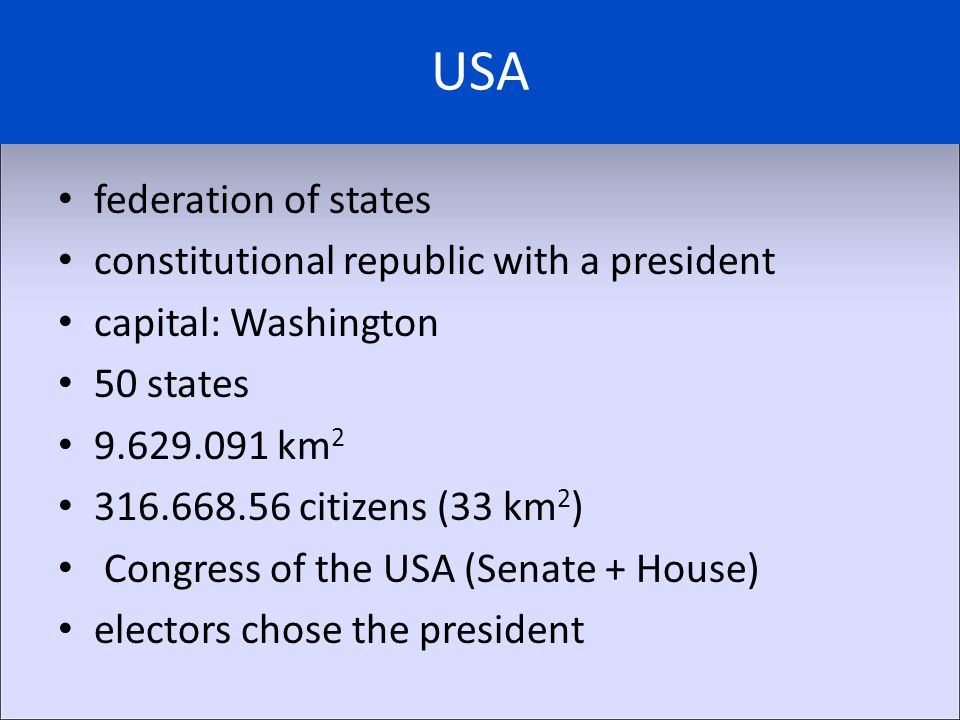 USA federation of states constitutional republic with a president capital: Washington 50 states 9.629.091 km 2 316.668.56 citizens (33 km 2 ) Congress