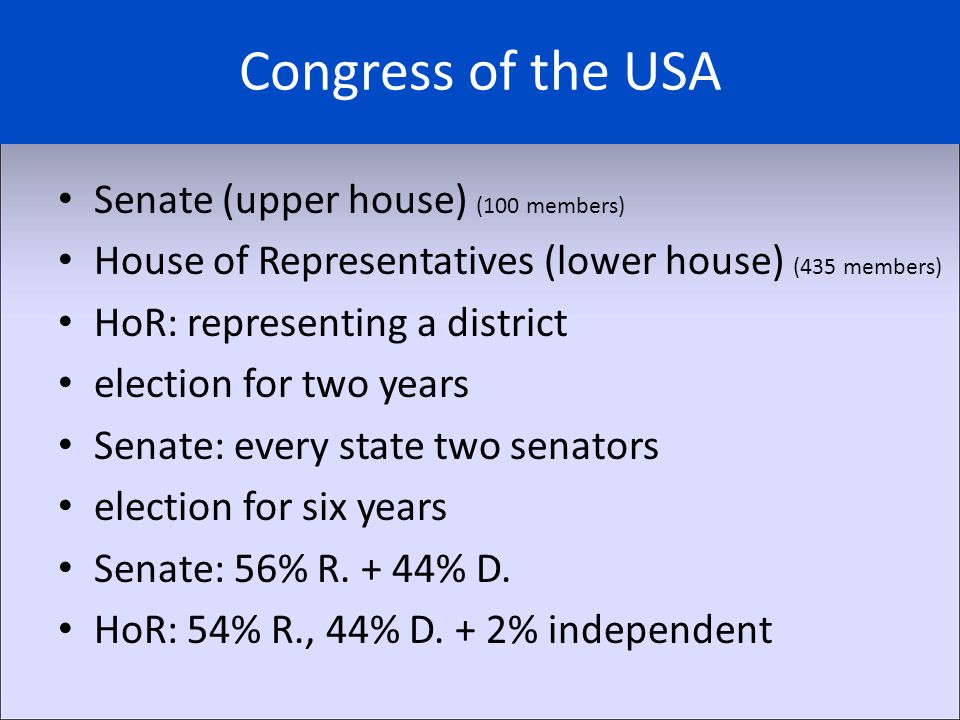 Congress of the USA Senate (upper house) (100 members) House of Representatives (lower house) (435 members) HoR: representing a district election for two years Senate: every state two senators election for six years Senate: 56% R.