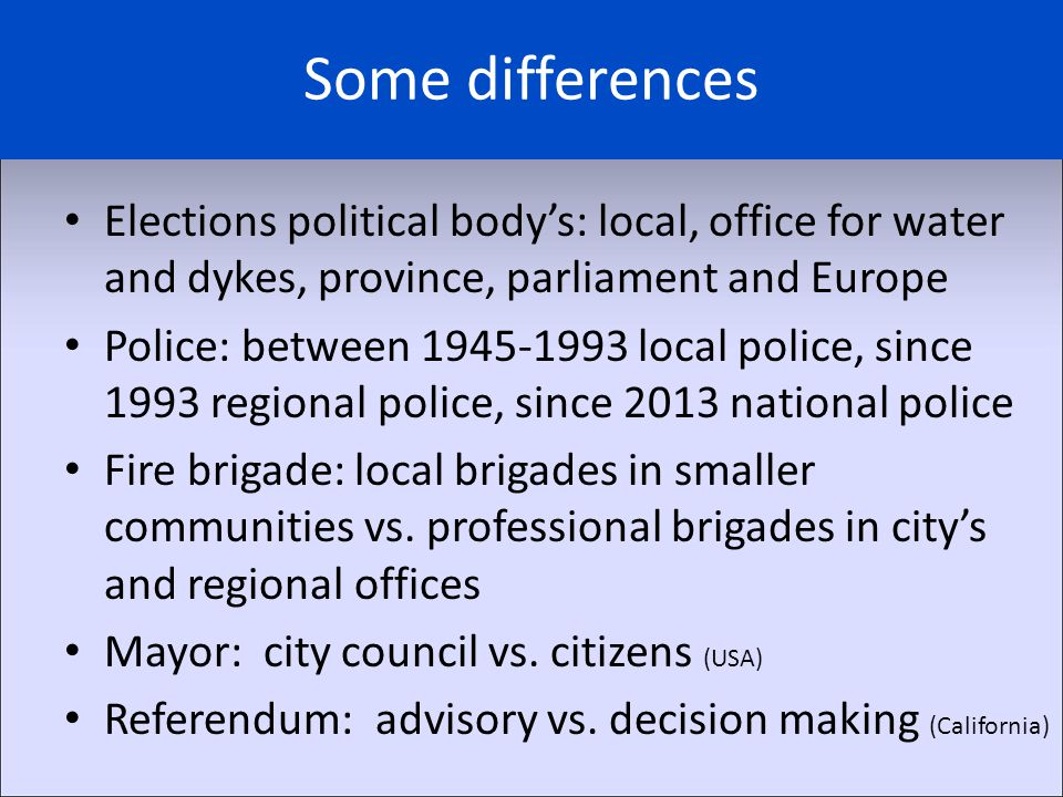 Some differences Elections political body's: local, office for water and dykes, province, parliament and Europe Police: between 1945-1993 local police
