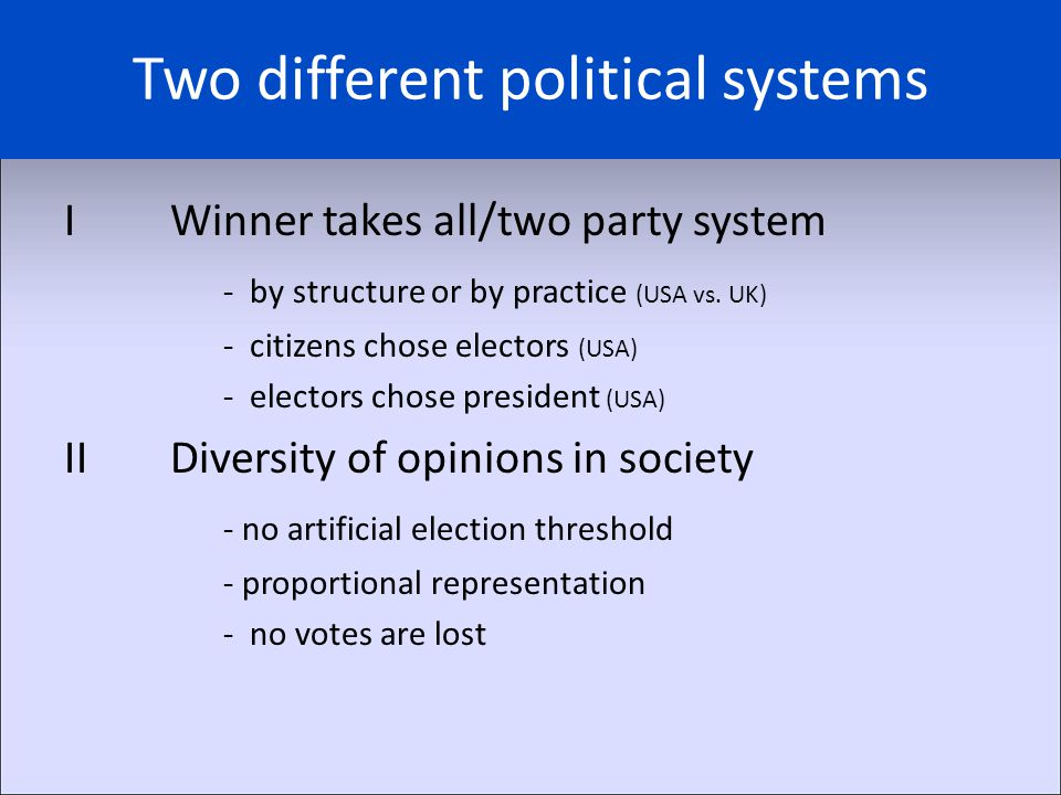 Two different political systems IWinner takes all/two party system - by structure or by practice (USA vs. UK) - citizens chose electors (USA) - electo