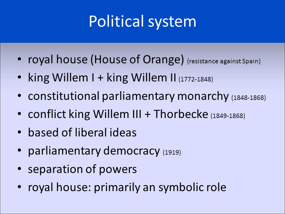 Political system royal house (House of Orange) (resistance against Spain) king Willem I + king Willem II (1772-1848) constitutional parliamentary monarchy (1848-1868) conflict king Willem III + Thorbecke (1849-1868) based of liberal ideas parliamentary democracy (1919) separation of powers royal house: primarily an symbolic role