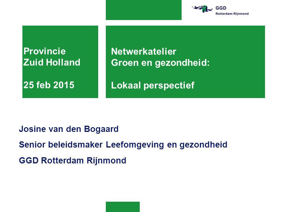 Provincie Zuid Holland 25 feb 2015 Josine van den Bogaard Senior beleidsmaker Leefomgeving en gezondheid GGD Rotterdam Rijnmond Netwerkatelier Groen e