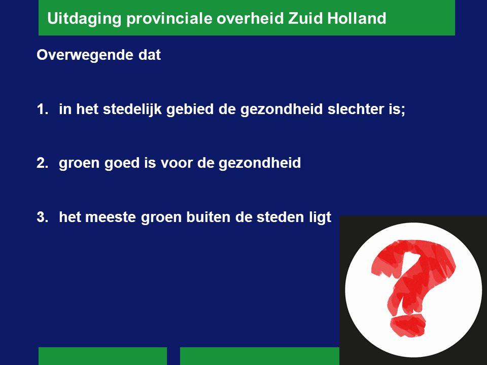 Uitdaging provinciale overheid Zuid Holland Overwegende dat 1.in het stedelijk gebied de gezondheid slechter is; 2.groen goed is voor de gezondheid 3.