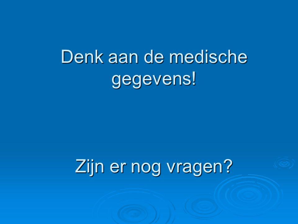 Denk aan de medische gegevens! Zijn er nog vragen?