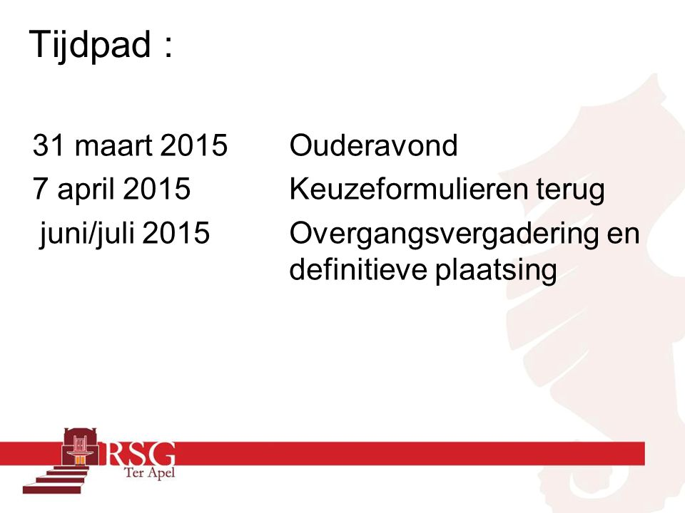 Tijdpad : 31 maart 2015Ouderavond 7 april 2015Keuzeformulieren terug juni/juli 2015Overgangsvergadering en definitieve plaatsing