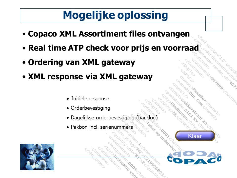 Mogelijke oplossing Copaco XML Assortiment files ontvangen Real time ATP check voor prijs en voorraad Ordering van XML gateway XML response via XML gateway Initiële response Orderbevestiging Dagelijkse orderbevestiging (backlog) Pakbon incl.