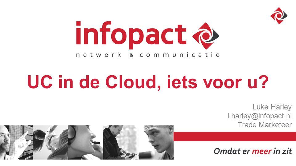 UC in de Cloud, iets voor u Luke Harley l.harley@infopact.nl Trade Marketeer