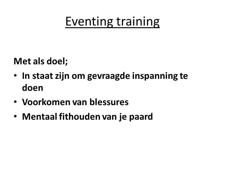 Eventing training Met als doel; In staat zijn om gevraagde inspanning te doen Voorkomen van blessures Mentaal fithouden van je paard