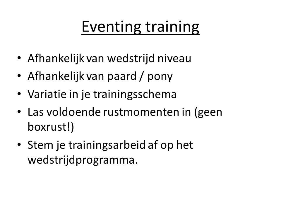 Eventing training Afhankelijk van wedstrijd niveau Afhankelijk van paard / pony Variatie in je trainingsschema Las voldoende rustmomenten in (geen boxrust!) Stem je trainingsarbeid af op het wedstrijdprogramma.