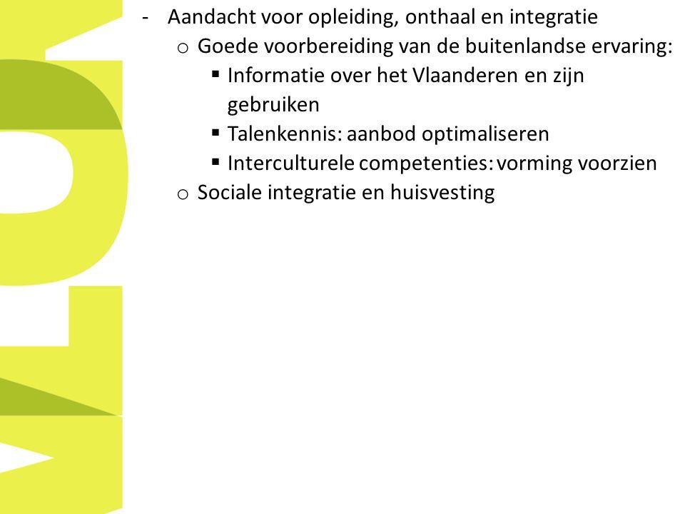 -Aandacht voor opleiding, onthaal en integratie o Goede voorbereiding van de buitenlandse ervaring:  Informatie over het Vlaanderen en zijn gebruiken  Talenkennis: aanbod optimaliseren  Interculturele competenties: vorming voorzien o Sociale integratie en huisvesting