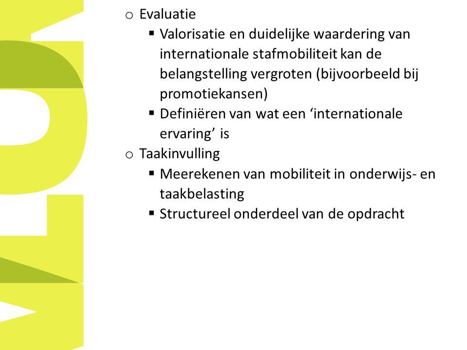 o Evaluatie  Valorisatie en duidelijke waardering van internationale stafmobiliteit kan de belangstelling vergroten (bijvoorbeeld bij promotiekansen)  Definiëren van wat een 'internationale ervaring' is o Taakinvulling  Meerekenen van mobiliteit in onderwijs- en taakbelasting  Structureel onderdeel van de opdracht