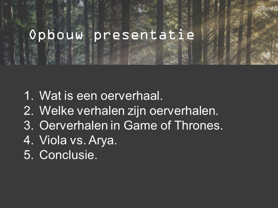 Opbouw presentatie 1.Wat is een oerverhaal. 2.Welke verhalen zijn oerverhalen. 3.Oerverhalen in Game of Thrones. 4.Viola vs. Arya. 5.Conclusie.