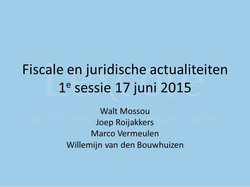 Fiscale en juridische actualiteiten 1 e sessie 17 juni 2015 Walt Mossou Joep Roijakkers Marco Vermeulen Willemijn van den Bouwhuizen