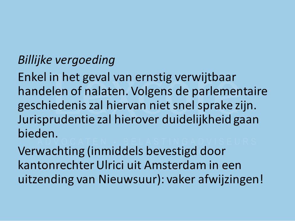 Billijke vergoeding Enkel in het geval van ernstig verwijtbaar handelen of nalaten. Volgens de parlementaire geschiedenis zal hiervan niet snel sprake