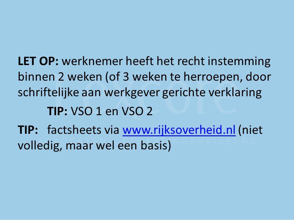 LET OP: werknemer heeft het recht instemming binnen 2 weken (of 3 weken te herroepen, door schriftelijke aan werkgever gerichte verklaring TIP: VSO 1
