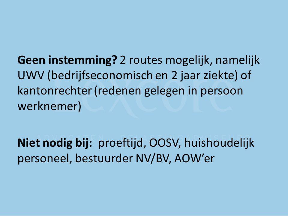 Geen instemming? 2 routes mogelijk, namelijk UWV (bedrijfseconomisch en 2 jaar ziekte) of kantonrechter (redenen gelegen in persoon werknemer) Niet no