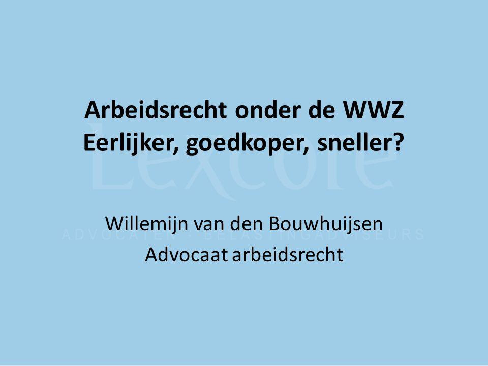 Arbeidsrecht onder de WWZ Eerlijker, goedkoper, sneller? Willemijn van den Bouwhuijsen Advocaat arbeidsrecht
