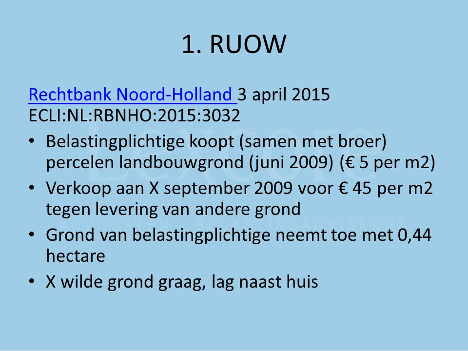 1. RUOW Rechtbank Noord-Holland Rechtbank Noord-Holland 3 april 2015 ECLI:NL:RBNHO:2015:3032 Belastingplichtige koopt (samen met broer) percelen landb