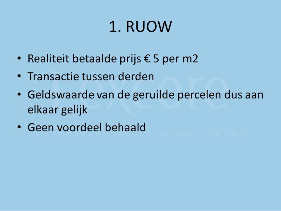 1. RUOW Realiteit betaalde prijs € 5 per m2 Transactie tussen derden Geldswaarde van de geruilde percelen dus aan elkaar gelijk Geen voordeel behaald