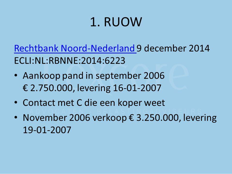 1. RUOW Rechtbank Noord-Nederland Rechtbank Noord-Nederland 9 december 2014 ECLI:NL:RBNNE:2014:6223 Aankoop pand in september 2006 € 2.750.000, leveri