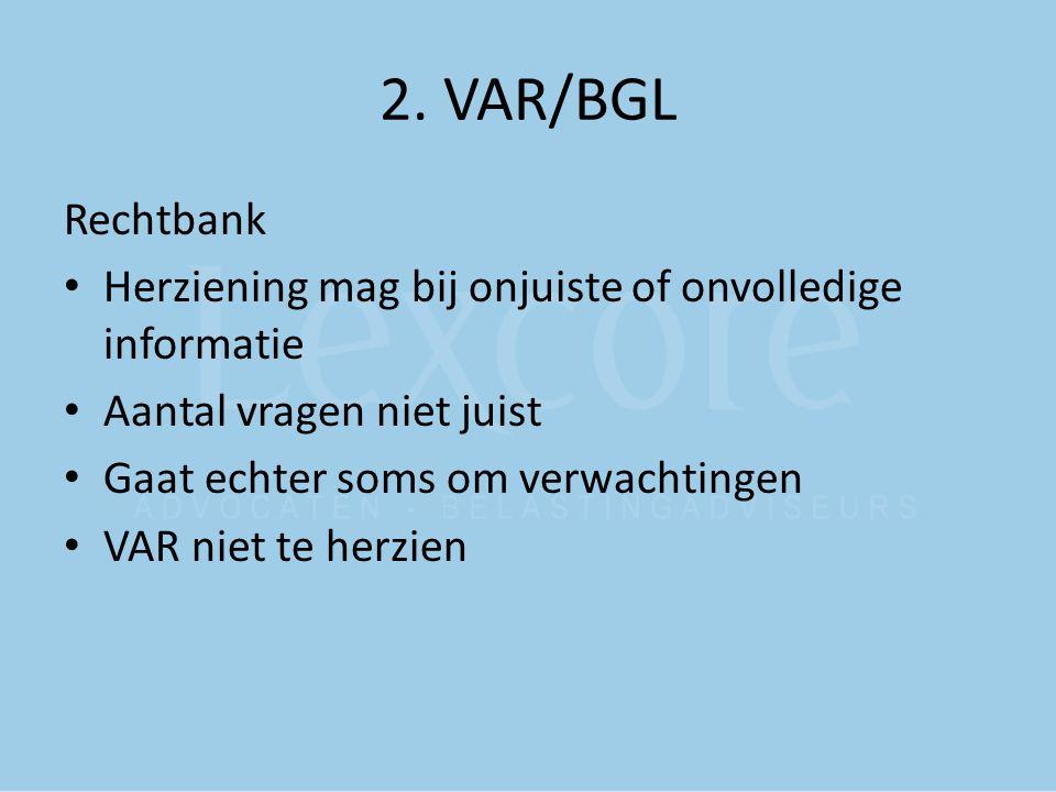 2. VAR/BGL Rechtbank Herziening mag bij onjuiste of onvolledige informatie Aantal vragen niet juist Gaat echter soms om verwachtingen VAR niet te herz