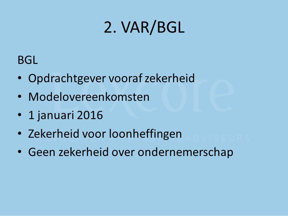 2. VAR/BGL BGL Opdrachtgever vooraf zekerheid Modelovereenkomsten 1 januari 2016 Zekerheid voor loonheffingen Geen zekerheid over ondernemerschap